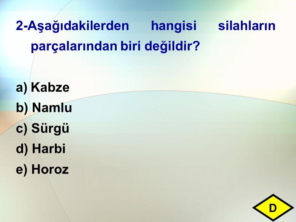 2-Aşağıdakilerden hangisi silahların parçalarından biri değildir? a)Kabze b) Namlu c) Sürgü d) Harbi e) Horoz D