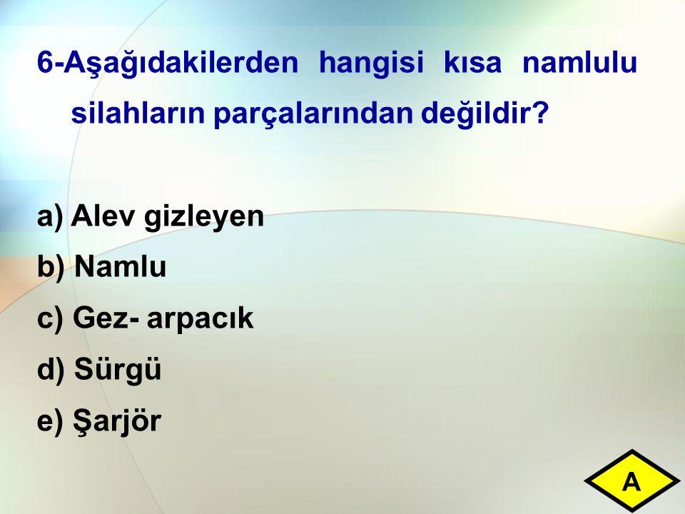 6-Aşağıdakilerden hangisi kısa namlulu silahların parçalarından değildir? a)Alev gizleyen b) Namlu c) Gez- arpacık d) Sürgü e) Şarjör A