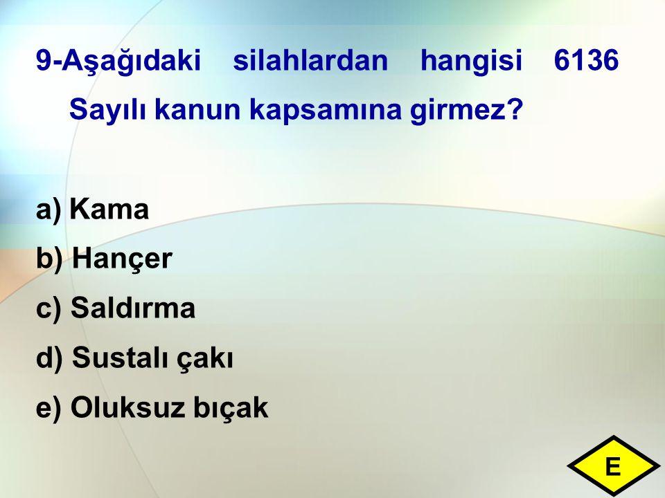 9-Aşağıdaki silahlardan hangisi 6136 Sayılı kanun kapsamına girmez? a)Kama b) Hançer c) Saldırma d) Sustalı çakı e) Oluksuz bıçak E