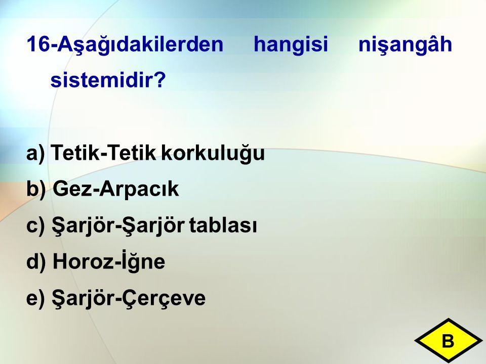 16-Aşağıdakilerden hangisi nişangâh sistemidir? a)Tetik-Tetik korkuluğu b) Gez-Arpacık c) Şarjör-Şarjör tablası d) Horoz-İğne e) Şarjör-Çerçeve B