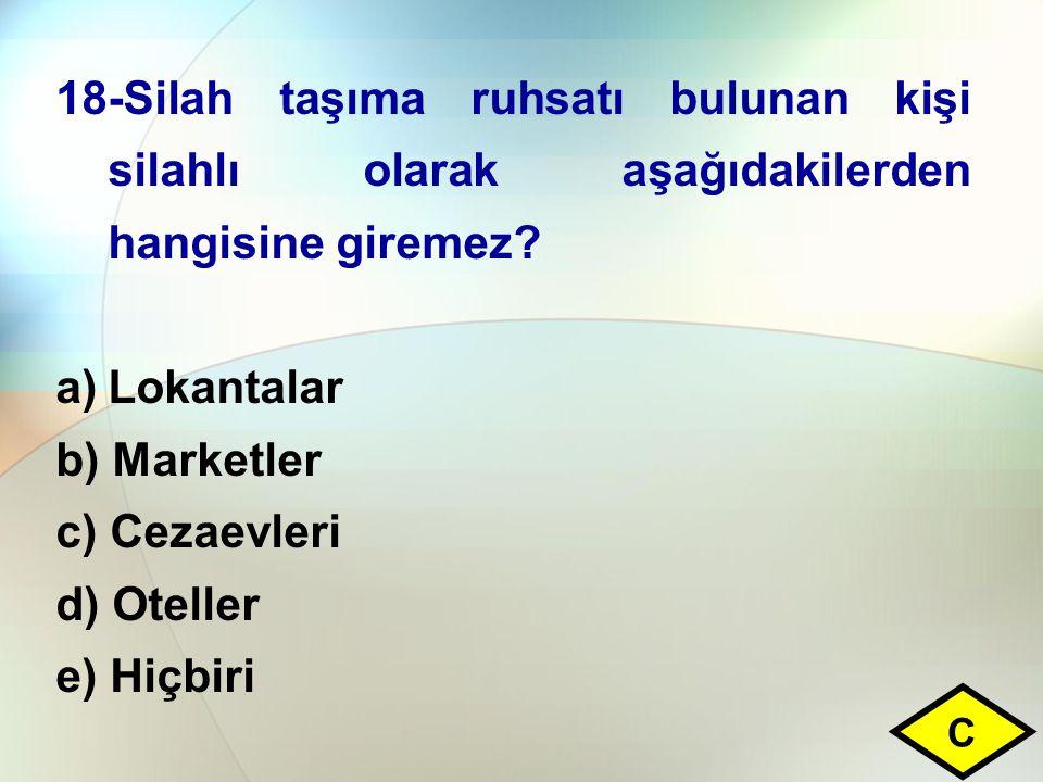 18-Silah taşıma ruhsatı bulunan kişi silahlı olarak aşağıdakilerden hangisine giremez? a)Lokantalar b) Marketler c) Cezaevleri d) Oteller e) Hiçbiri C