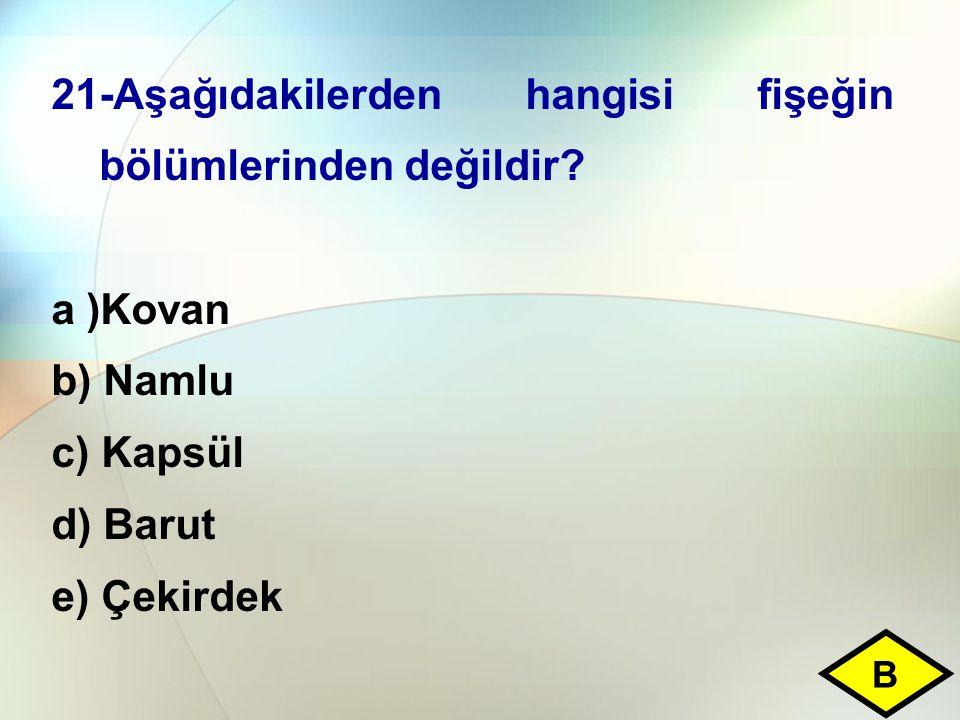 21-Aşağıdakilerden hangisi fişeğin bölümlerinden değildir? a )Kovan b) Namlu c) Kapsül d) Barut e) Çekirdek B