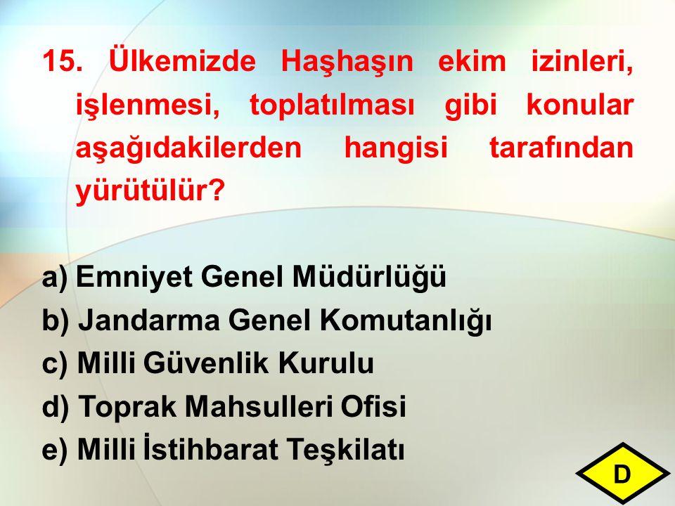 15. Ülkemizde Haşhaşın ekim izinleri, işlenmesi, toplatılması gibi konular aşağıdakilerden hangisi tarafından yürütülür? a)Emniyet Genel Müdürlüğü b)