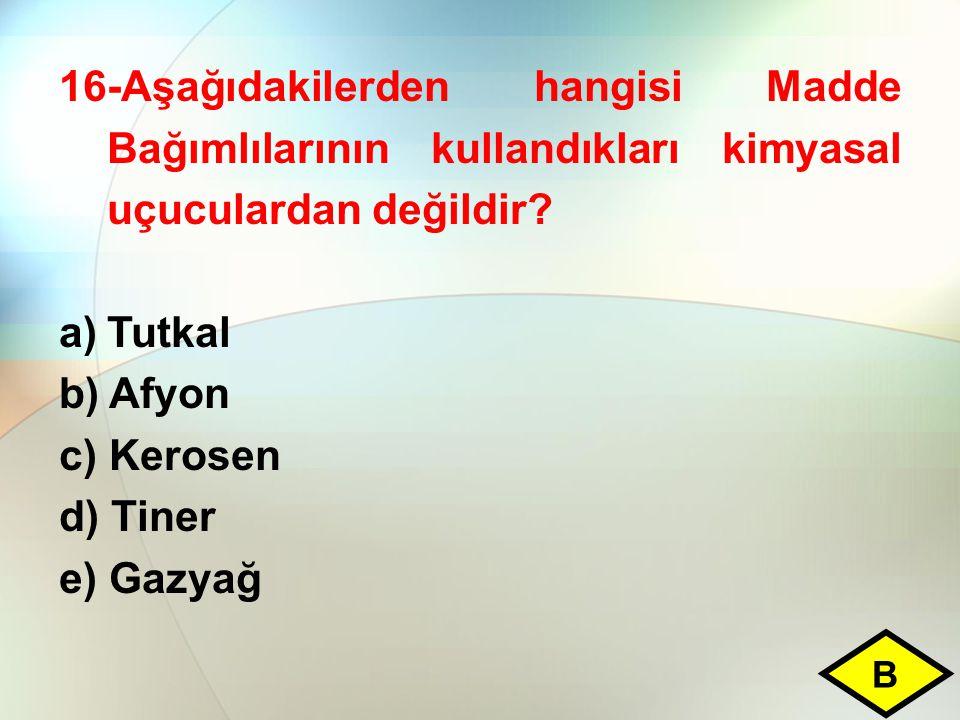 16-Aşağıdakilerden hangisi Madde Bağımlılarının kullandıkları kimyasal uçuculardan değildir? a)Tutkal b) Afyon c) Kerosen d) Tiner e) Gazyağ B
