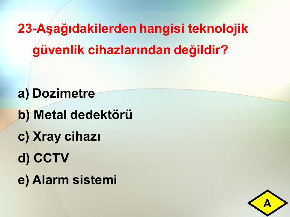 23-Aşağıdakilerden hangisi teknolojik güvenlik cihazlarından değildir? a)Dozimetre b) Metal dedektörü c) Xray cihazı d) CCTV e) Alarm sistemi A