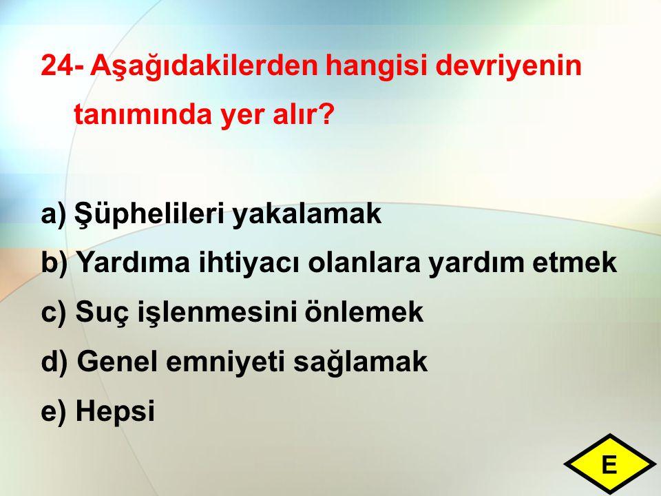 24- Aşağıdakilerden hangisi devriyenin tanımında yer alır? a)Şüphelileri yakalamak b) Yardıma ihtiyacı olanlara yardım etmek c) Suç işlenmesini önleme