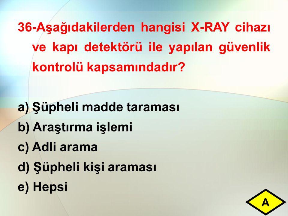 36-Aşağıdakilerden hangisi X-RAY cihazı ve kapı detektörü ile yapılan güvenlik kontrolü kapsamındadır? a)Şüpheli madde taraması b) Araştırma işlemi c)