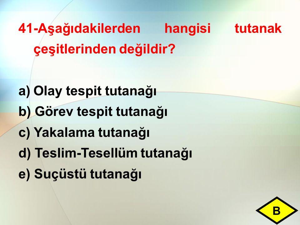41-Aşağıdakilerden hangisi tutanak çeşitlerinden değildir? a)Olay tespit tutanağı b) Görev tespit tutanağı c) Yakalama tutanağı d) Teslim-Tesellüm tut