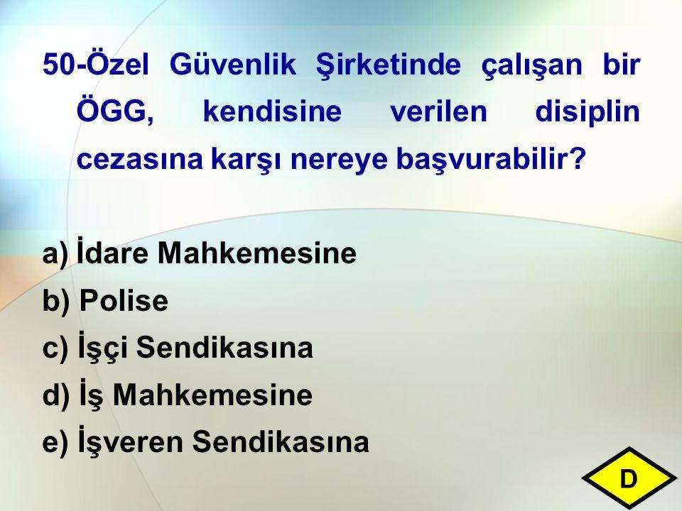 50-Özel Güvenlik Şirketinde çalışan bir ÖGG, kendisine verilen disiplin cezasına karşı nereye başvurabilir? a)İdare Mahkemesine b) Polise c) İşçi Send