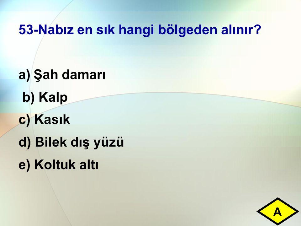 53-Nabız en sık hangi bölgeden alınır? a)Şah damarı b) Kalp c) Kasık d) Bilek dış yüzü e) Koltuk altı A
