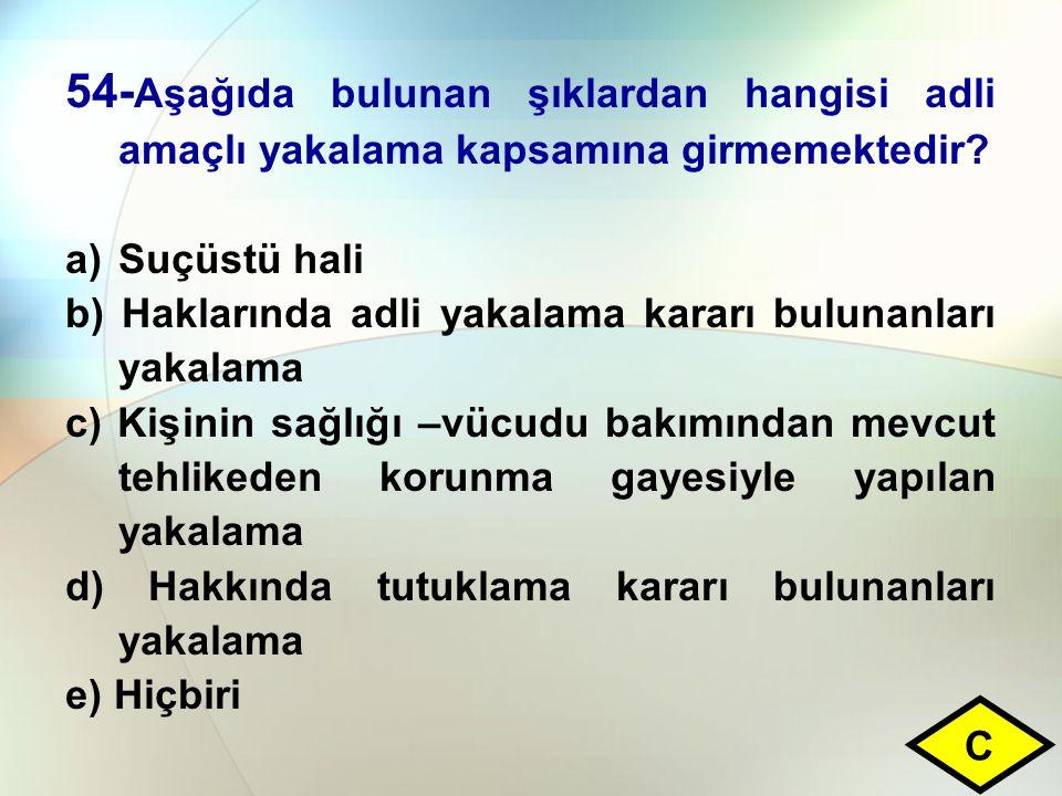 54- Aşağıda bulunan şıklardan hangisi adli amaçlı yakalama kapsamına girmemektedir? a)Suçüstü hali b) Haklarında adli yakalama kararı bulunanları yaka
