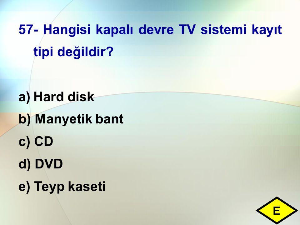 57- Hangisi kapalı devre TV sistemi kayıt tipi değildir? a)Hard disk b) Manyetik bant c) CD d) DVD e) Teyp kaseti E