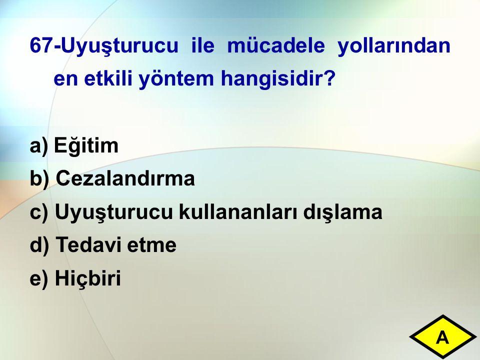 67-Uyuşturucu ile mücadele yollarından en etkili yöntem hangisidir? a)Eğitim b) Cezalandırma c) Uyuşturucu kullananları dışlama d) Tedavi etme e) Hiçb