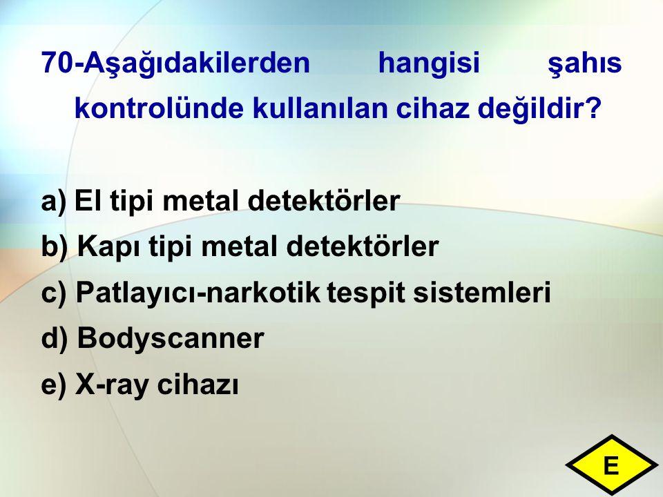 70-Aşağıdakilerden hangisi şahıs kontrolünde kullanılan cihaz değildir? a)El tipi metal detektörler b) Kapı tipi metal detektörler c) Patlayıcı-narkot