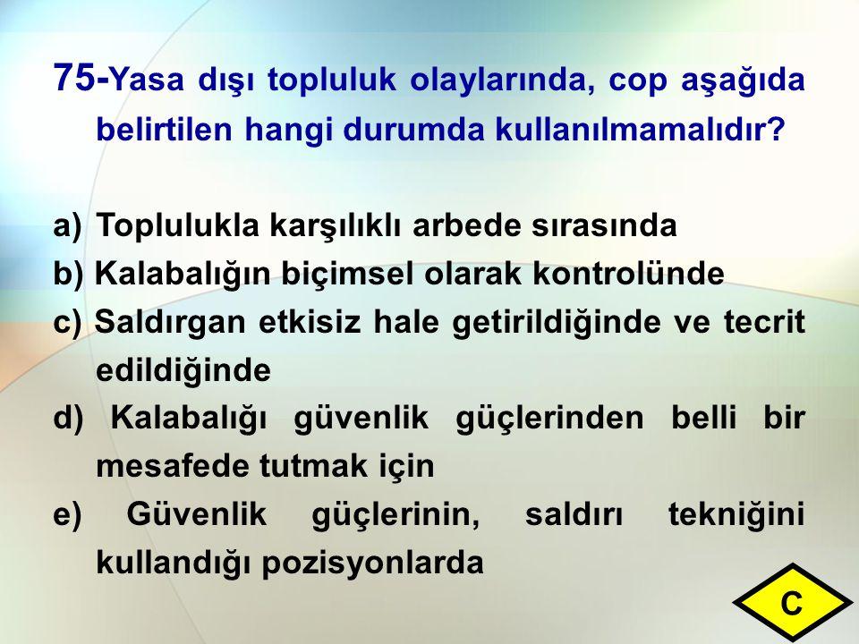 75- Yasa dışı topluluk olaylarında, cop aşağıda belirtilen hangi durumda kullanılmamalıdır? a)Toplulukla karşılıklı arbede sırasında b) Kalabalığın bi
