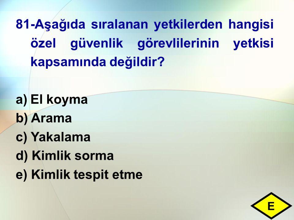 81-Aşağıda sıralanan yetkilerden hangisi özel güvenlik görevlilerinin yetkisi kapsamında değildir? a)El koyma b) Arama c) Yakalama d) Kimlik sorma e)