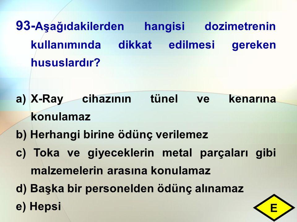 93- Aşağıdakilerden hangisi dozimetrenin kullanımında dikkat edilmesi gereken hususlardır? a)X-Ray cihazının tünel ve kenarına konulamaz b) Herhangi b