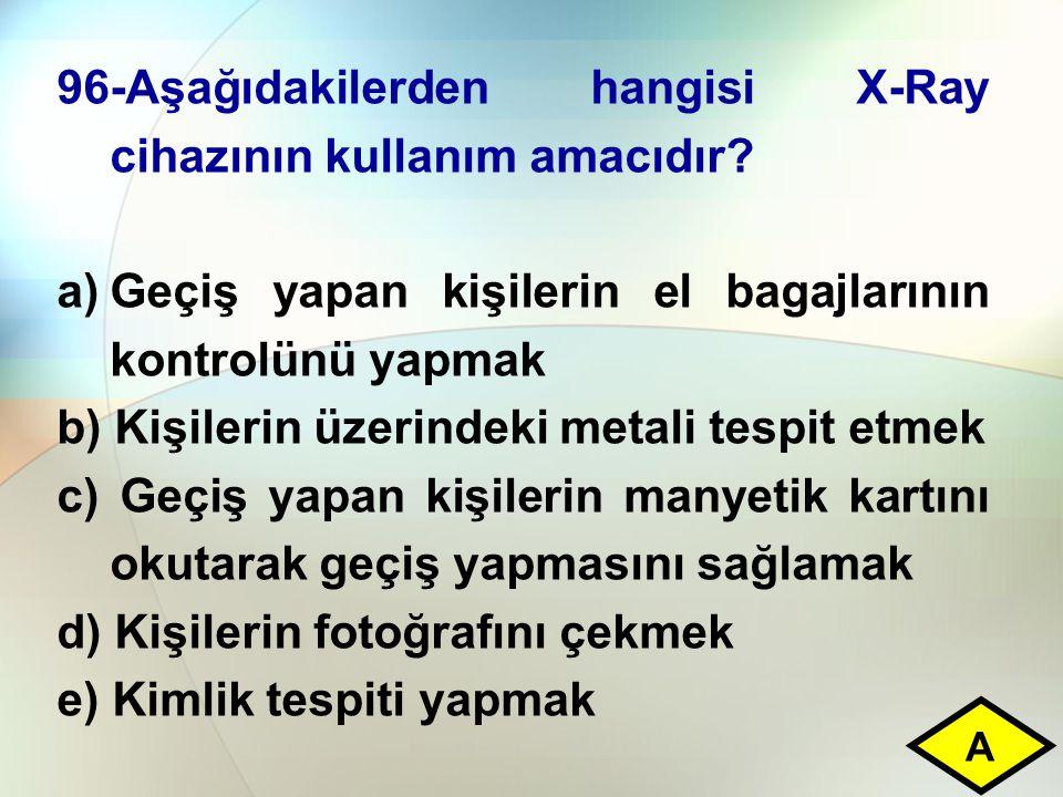 96-Aşağıdakilerden hangisi X-Ray cihazının kullanım amacıdır? a)Geçiş yapan kişilerin el bagajlarının kontrolünü yapmak b) Kişilerin üzerindeki metali