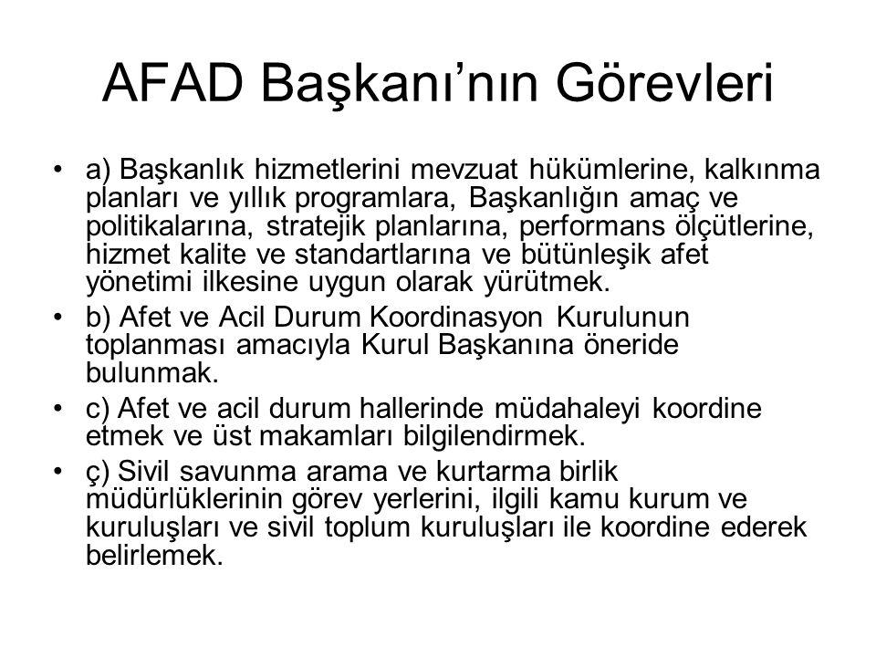 AFAD Başkanı'nın Görevleri a) Başkanlık hizmetlerini mevzuat hükümlerine, kalkınma planları ve yıllık programlara, Başkanlığın amaç ve politikalarına, stratejik planlarına, performans ölçütlerine, hizmet kalite ve standartlarına ve bütünleşik afet yönetimi ilkesine uygun olarak yürütmek.