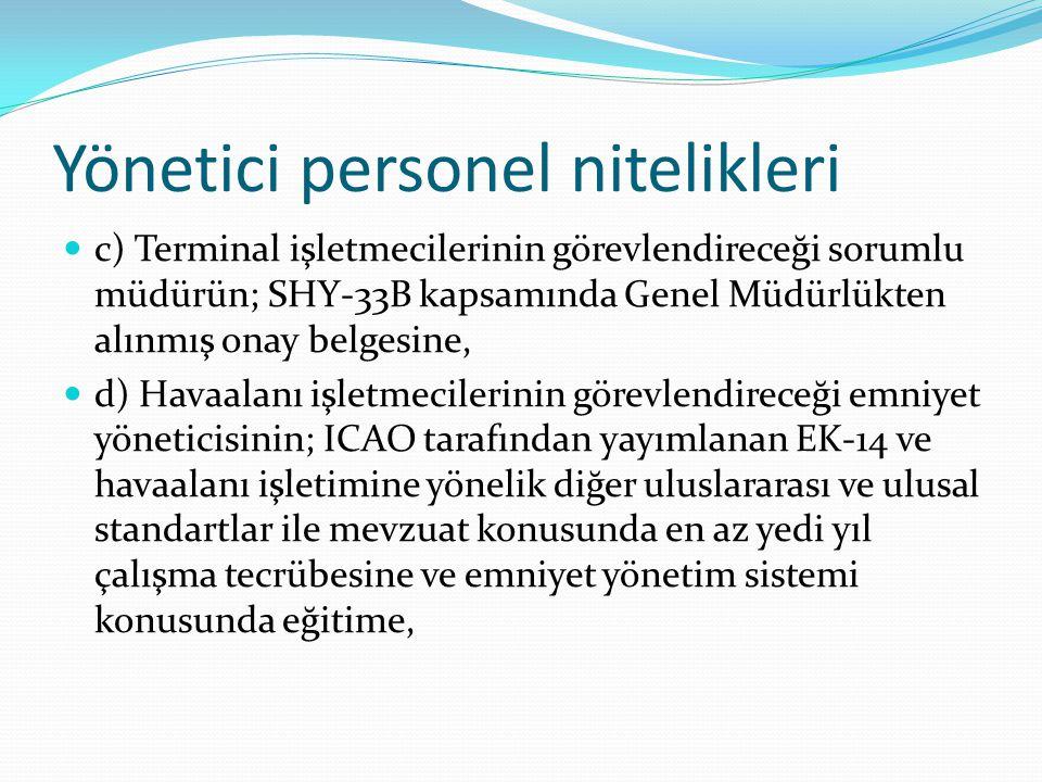 Yönetici personel nitelikleri c) Terminal işletmecilerinin görevlendireceği sorumlu müdürün; SHY-33B kapsamında Genel Müdürlükten alınmış onay belgesine, d) Havaalanı işletmecilerinin görevlendireceği emniyet yöneticisinin; ICAO tarafından yayımlanan EK-14 ve havaalanı işletimine yönelik diğer uluslararası ve ulusal standartlar ile mevzuat konusunda en az yedi yıl çalışma tecrübesine ve emniyet yönetim sistemi konusunda eğitime,