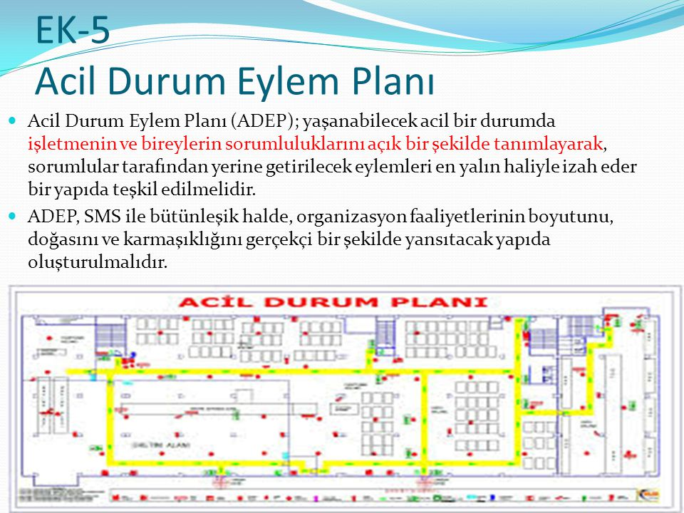 EK-5 Acil Durum Eylem Planı Acil Durum Eylem Planı (ADEP); yaşanabilecek acil bir durumda işletmenin ve bireylerin sorumluluklarını açık bir şekilde tanımlayarak, sorumlular tarafından yerine getirilecek eylemleri en yalın haliyle izah eder bir yapıda teşkil edilmelidir.