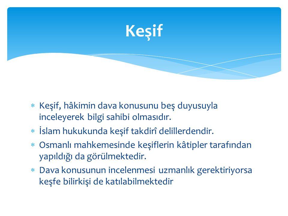  Keşif, hâkimin dava konusunu beş duyusuyla inceleyerek bilgi sahibi olmasıdır.  İslam hukukunda keşif takdirî delillerdendir.  Osmanlı mahkemesind