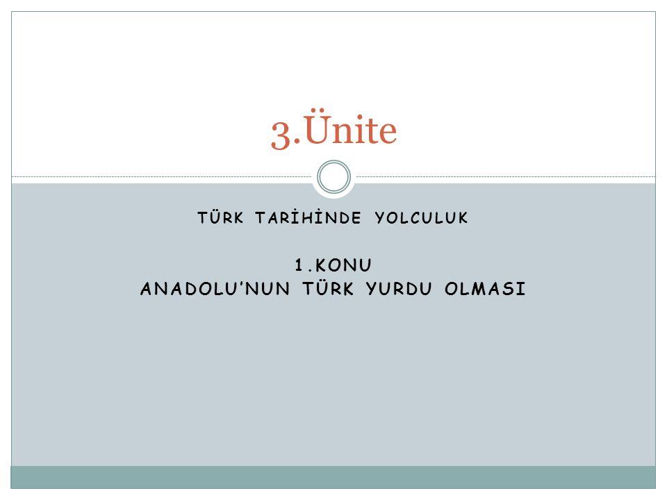 TÜRK TARİHİNDE YOLCULUK 1.KONU ANADOLU'NUN TÜRK YURDU OLMASI 3.Ünite