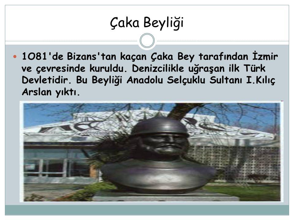 Çaka Beyliği 1O81'de Bizans'tan kaçan Çaka Bey tarafından İzmir ve çevresinde kuruldu. Denizcilikle uğraşan ilk Türk Devletidir. Bu Beyliği Anadolu Se