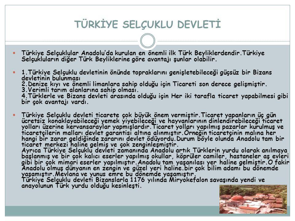 TÜRKİYE SELÇUKLU DEVLETİ Türkiye Selçuklular Anadolu'da kurulan en önemli ilk Türk Beyliklerdendir.Türkiye Selçukluların diğer Türk Beyliklerine göre