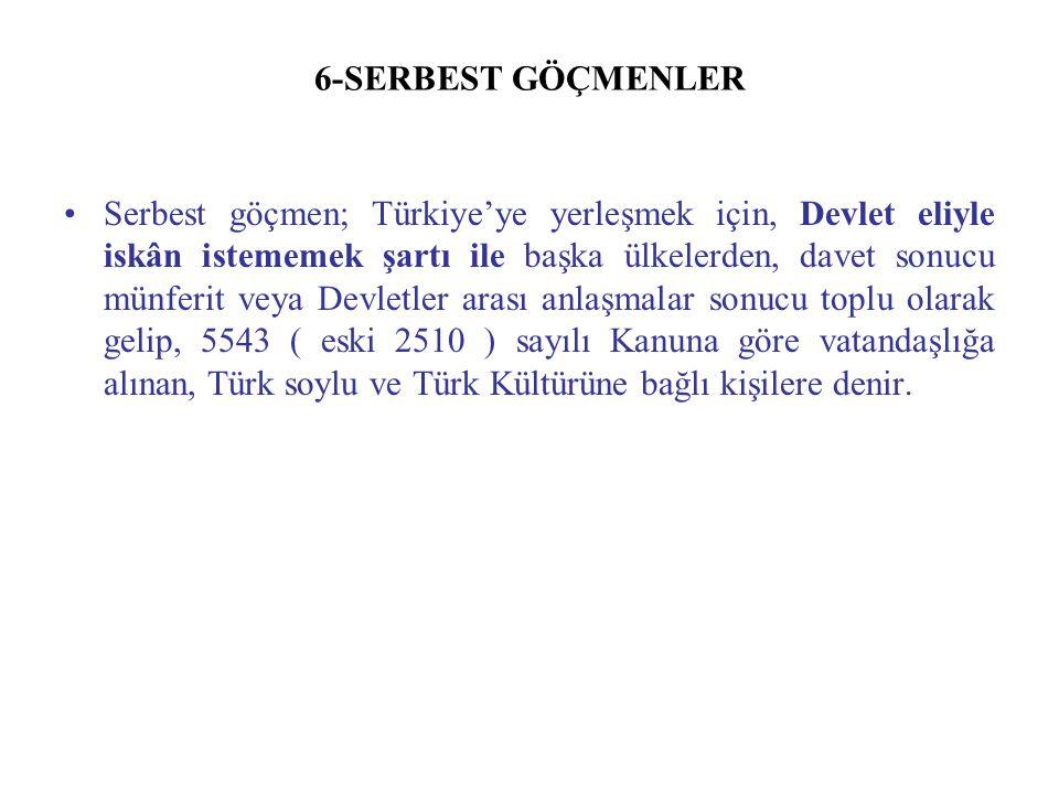 6-SERBEST GÖÇMENLER Serbest göçmen; Türkiye'ye yerleşmek için, Devlet eliyle iskân istememek şartı ile başka ülkelerden, davet sonucu münferit veya De