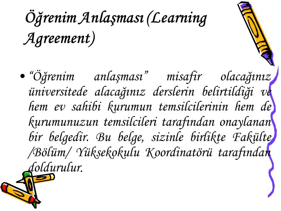 Öğrenim Anlaşması (Learning Agreement) Öğrenim anlaşması misafir olacağınız üniversitede alacağınız derslerin belirtildiği ve hem ev sahibi kurumun temsilcilerinin hem de kurumunuzun temsilcileri tarafından onaylanan bir belgedir.