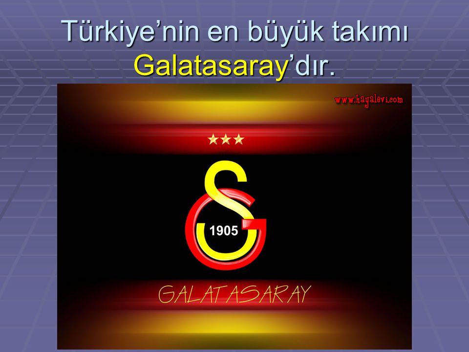 Türkiye'nin en büyük takımı Galatasaray'dır.