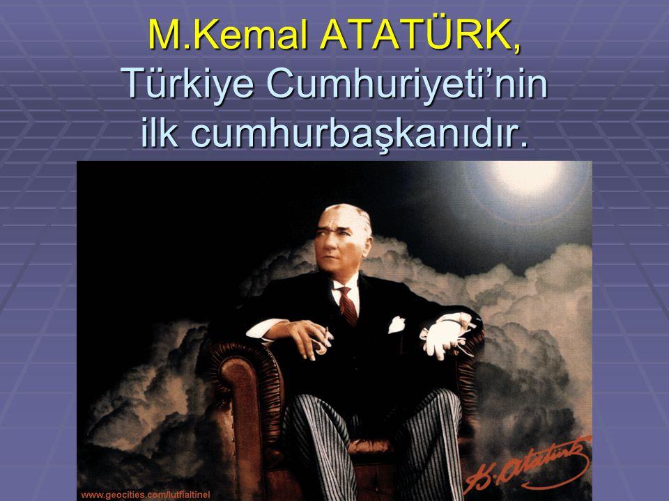 M.Kemal ATATÜRK, Türkiye Cumhuriyeti'nin ilk cumhurbaşkanıdır.