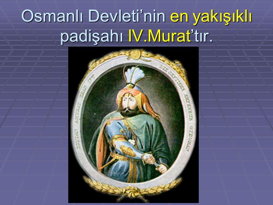 Osmanlı Devleti'nin en yakışıklı padişahı IV.Murat'tır.
