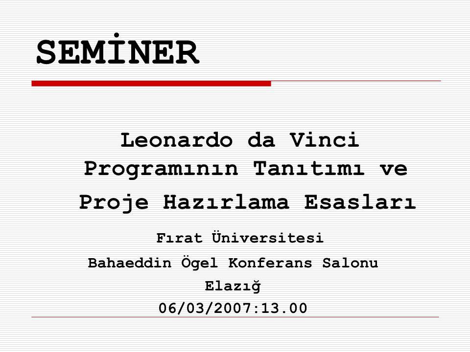 SEMİNER Leonardo da Vinci Programının Tanıtımı ve Proje Hazırlama Esasları Fırat Üniversitesi Bahaeddin Ögel Konferans Salonu Elazığ 06/03/2007:13.00