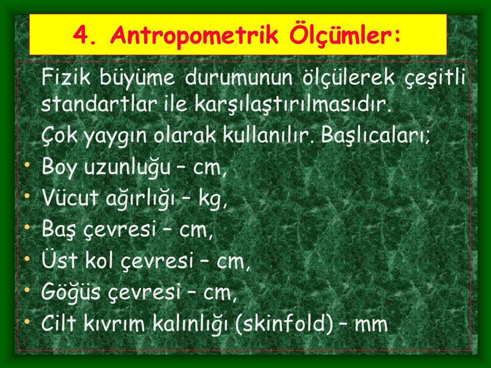 4. Antropometrik Ölçümler: Fizik büyüme durumunun ölçülerek çeşitli standartlar ile karşılaştırılmasıdır. Çok yaygın olarak kullanılır. Başlıcaları; B