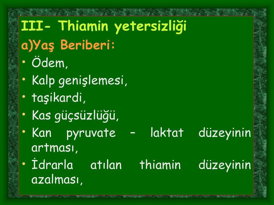 III- Thiamin yetersizliği a)Yaş Beriberi: Ödem, Kalp genişlemesi, taşikardi, Kas güçsüzlüğü, Kan pyruvate – laktat düzeyinin artması, İdrarla atılan t