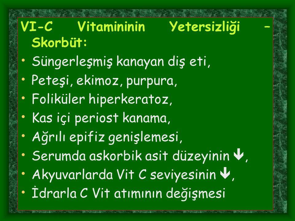VI-C Vitamininin Yetersizliği – Skorbüt: Süngerleşmiş kanayan diş eti, Peteşi, ekimoz, purpura, Foliküler hiperkeratoz, Kas içi periost kanama, Ağrılı