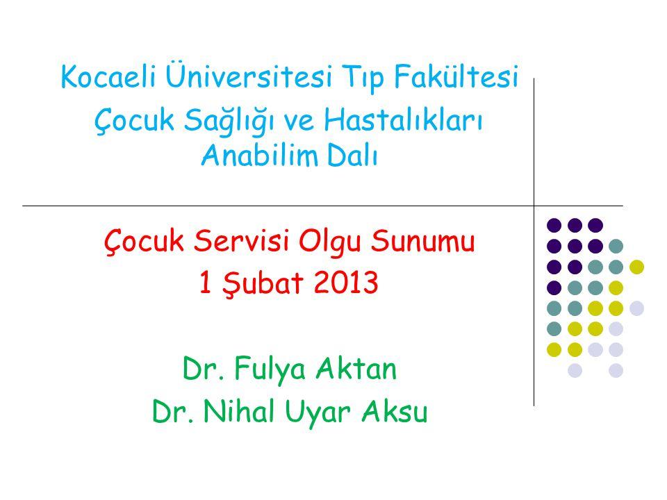 Kocaeli Üniversitesi Tıp Fakültesi Çocuk Sağlığı ve Hastalıkları Anabilim Dalı Çocuk Servisi Olgu Sunumu 1 Şubat 2013 Dr. Fulya Aktan Dr. Nihal Uyar A