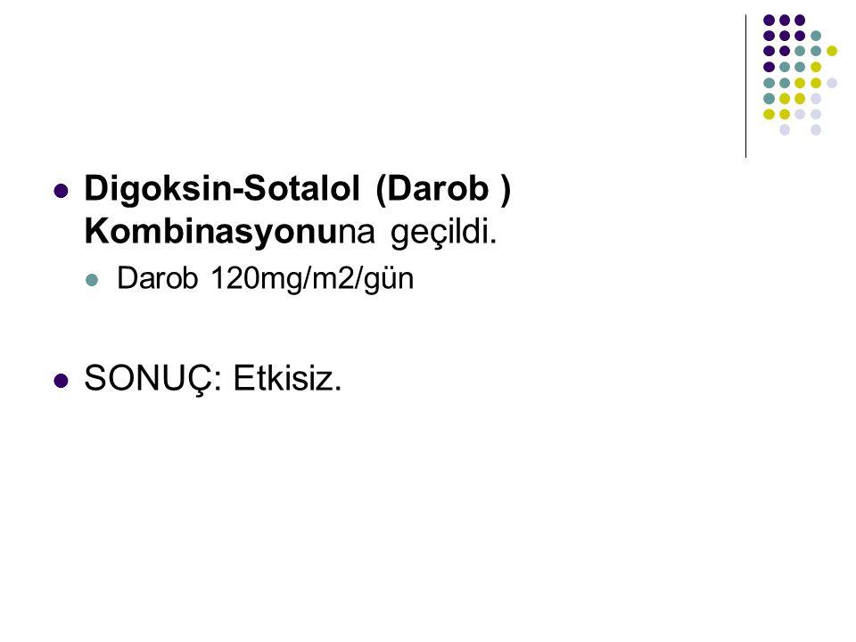 Digoksin-Sotalol (Darob ) Kombinasyonuna geçildi. Darob 120mg/m2/gün SONUÇ: Etkisiz.