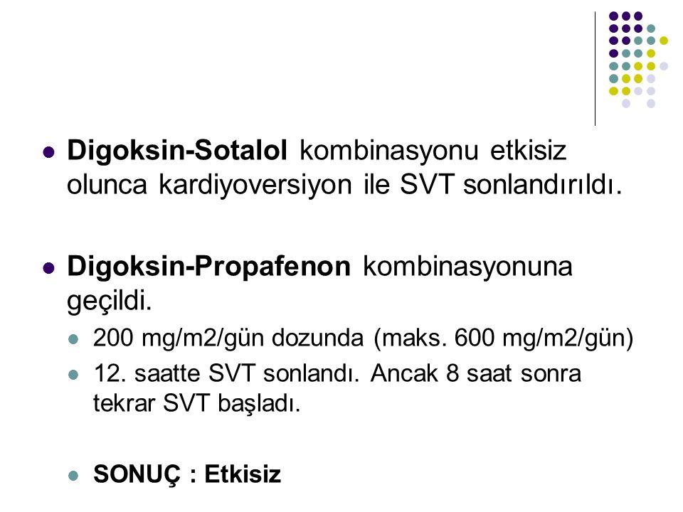 Digoksin-Sotalol kombinasyonu etkisiz olunca kardiyoversiyon ile SVT sonlandırıldı. Digoksin-Propafenon kombinasyonuna geçildi. 200 mg/m2/gün dozunda