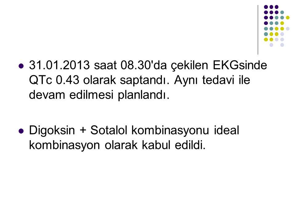31.01.2013 saat 08.30'da çekilen EKGsinde QTc 0.43 olarak saptandı. Aynı tedavi ile devam edilmesi planlandı. Digoksin + Sotalol kombinasyonu ideal ko