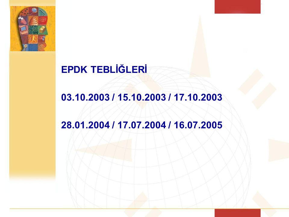 EPDK TEBLİĞLERİ 03.10.2003 / 15.10.2003 / 17.10.2003 28.01.2004 / 17.07.2004 / 16.07.2005