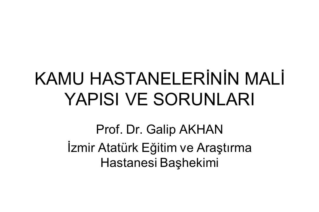 KAMU HASTANELERİNİN MALİ YAPISI VE SORUNLARI Prof. Dr. Galip AKHAN İzmir Atatürk Eğitim ve Araştırma Hastanesi Başhekimi