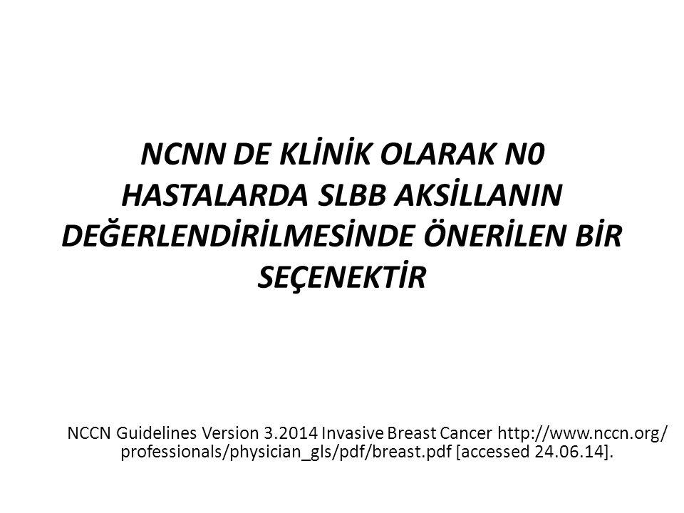 NCNN DE KLİNİK OLARAK N0 HASTALARDA SLBB AKSİLLANIN DEĞERLENDİRİLMESİNDE ÖNERİLEN BİR SEÇENEKTİR NCCN Guidelines Version 3.2014 Invasive Breast Cancer