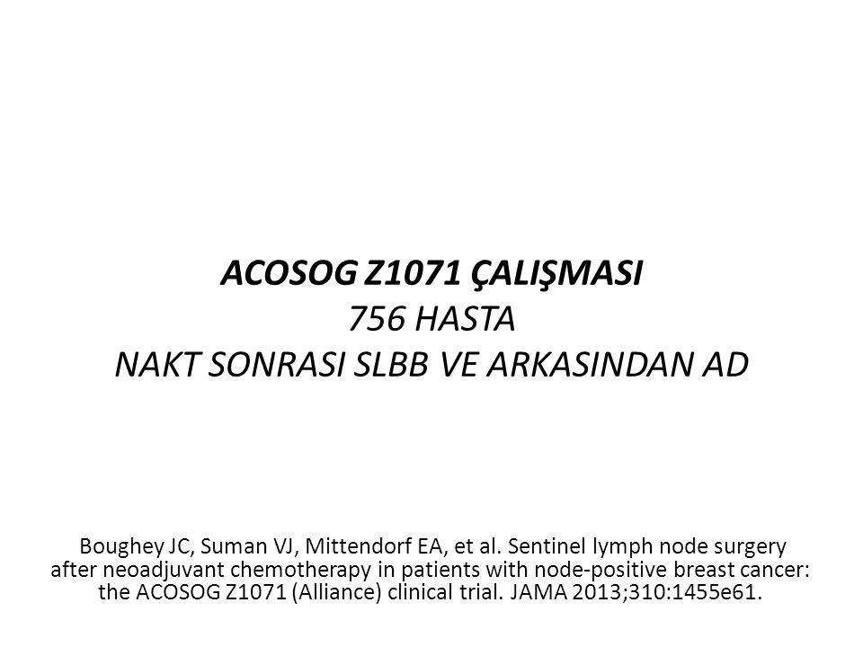 ACOSOG Z1071 ÇALIŞMASI 756 HASTA NAKT SONRASI SLBB VE ARKASINDAN AD Boughey JC, Suman VJ, Mittendorf EA, et al. Sentinel lymph node surgery after neoa