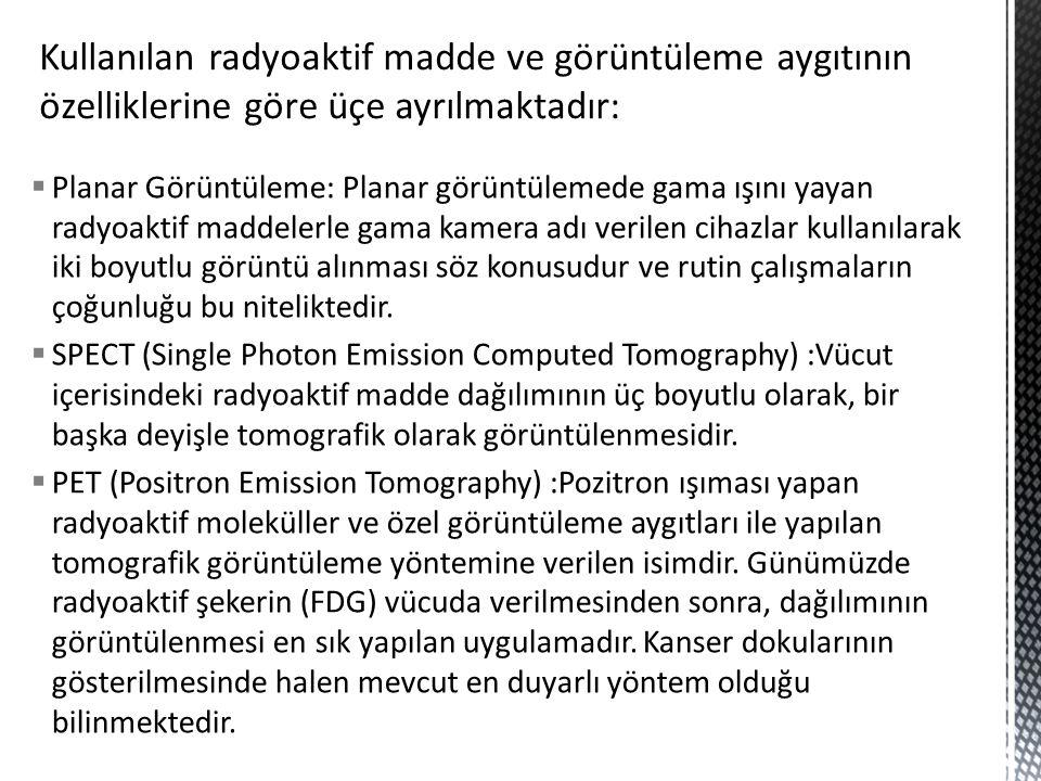  Planar Görüntüleme: Planar görüntülemede gama ışını yayan radyoaktif maddelerle gama kamera adı verilen cihazlar kullanılarak iki boyutlu görüntü al