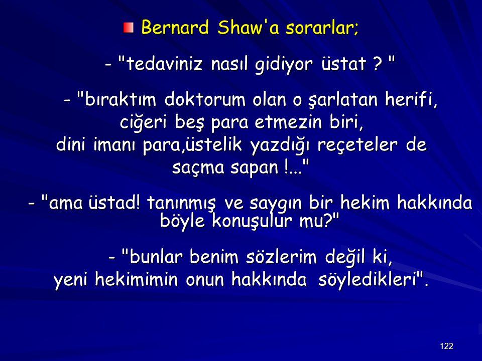 122 Bernard Shaw a sorarlar; - tedaviniz nasıl gidiyor üstat .