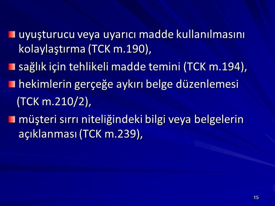 15 uyuşturucu veya uyarıcı madde kullanılmasını kolaylaştırma (TCK m.190), sağlık için tehlikeli madde temini (TCK m.194), hekimlerin gerçeğe aykırı belge düzenlemesi (TCK m.210/2), (TCK m.210/2), müşteri sırrı niteliğindeki bilgi veya belgelerin açıklanması (TCK m.239),