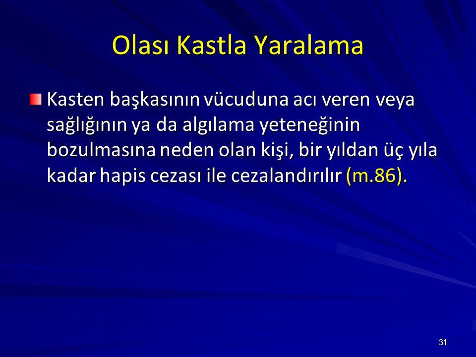 31 Olası Kastla Yaralama Kasten başkasının vücuduna acı veren veya sağlığının ya da algılama yeteneğinin bozulmasına neden olan kişi, bir yıldan üç yıla kadar hapis cezası ile cezalandırılır (m.86).